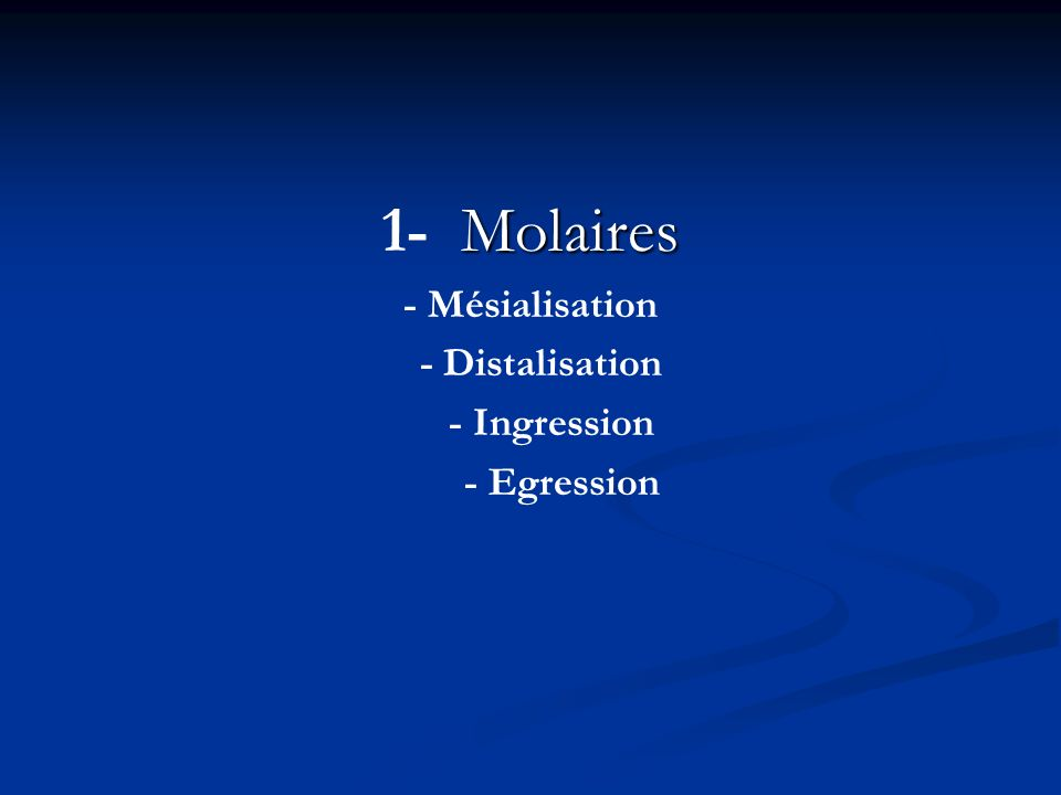 1- Molaires - Mésialisation - Distalisation - Ingression - Egression