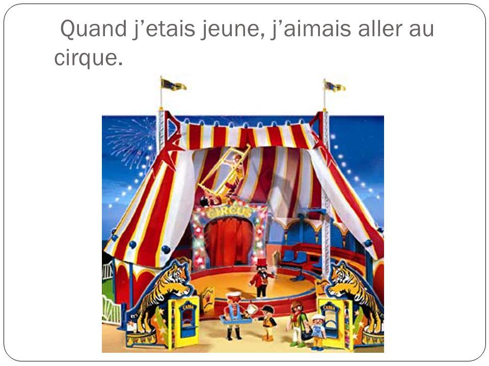 Quand j'etais jeune, j'aimais aller au cirque.