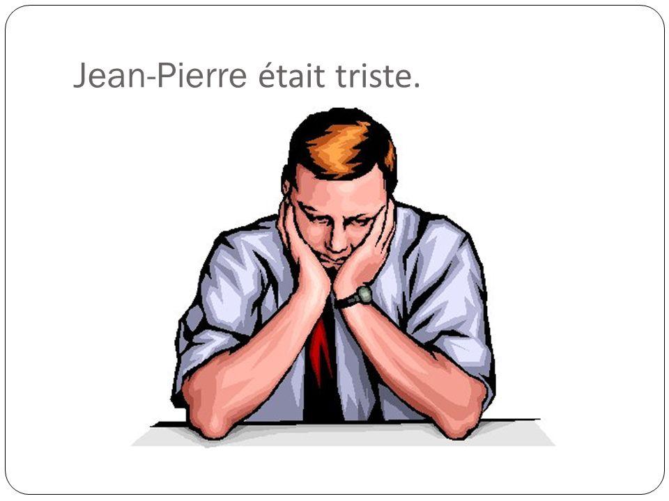 Jean-Pierre était triste.