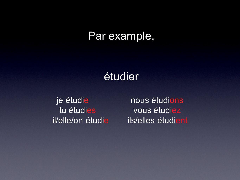 Par example, étudier je étudie nous étudions tu étudies vous étudiez