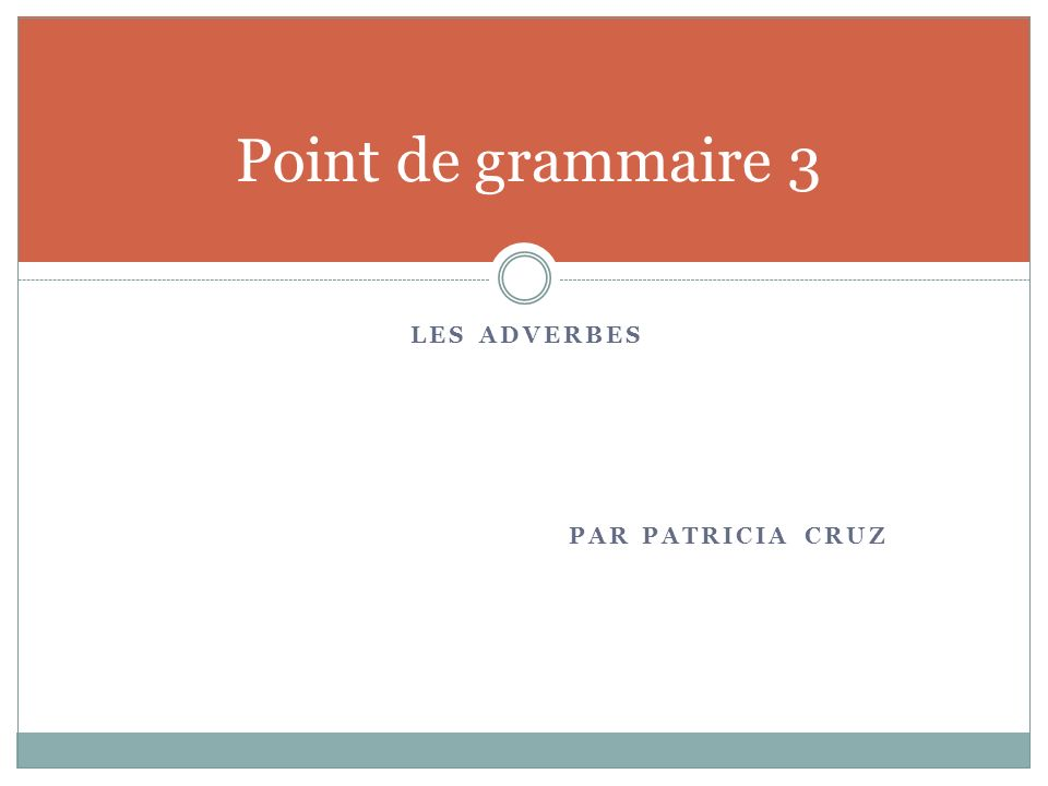 Point de grammaire 3 Les adverbes Par Patricia Cruz