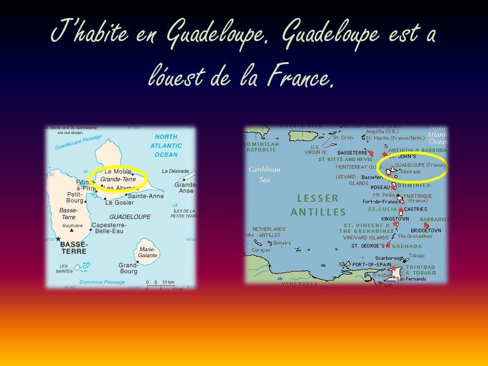 J'habite en Guadeloupe. Guadeloupe est a lóuest de la France.
