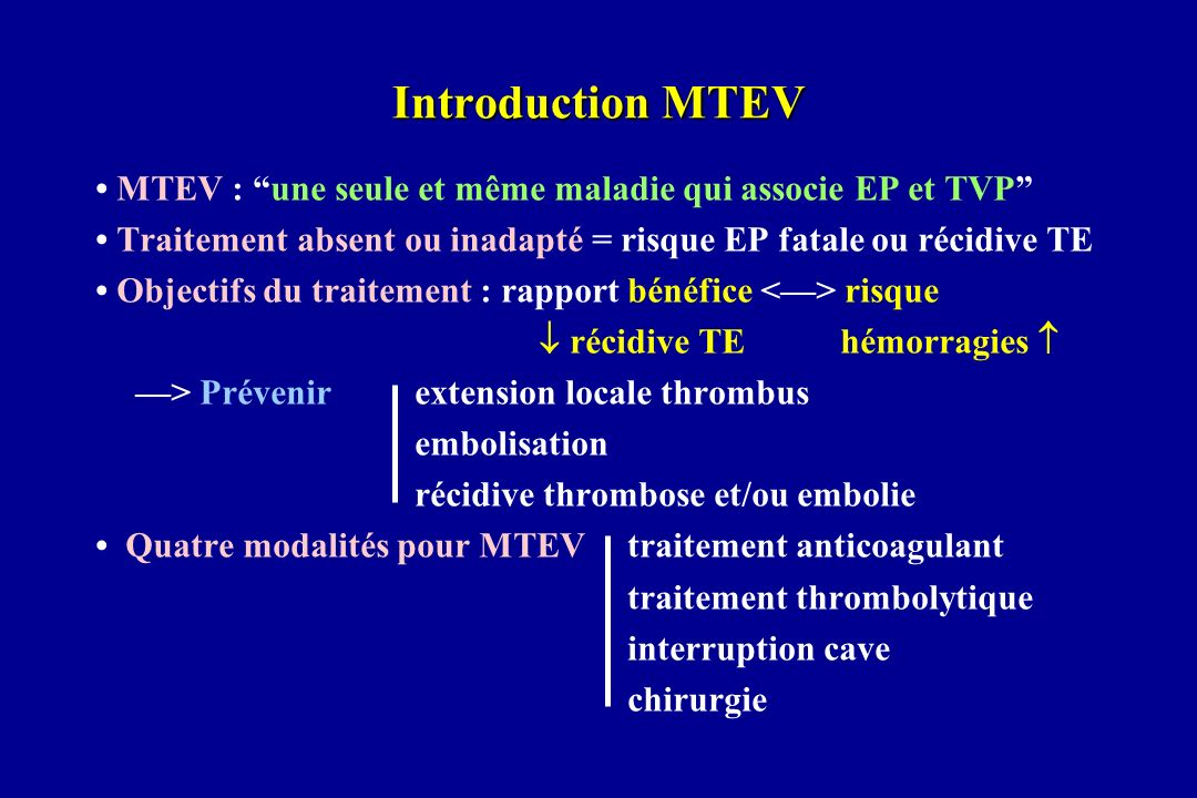 Introduction MTEV • MTEV : une seule et même maladie qui associe EP et TVP • Traitement absent ou inadapté = risque EP fatale ou récidive TE.