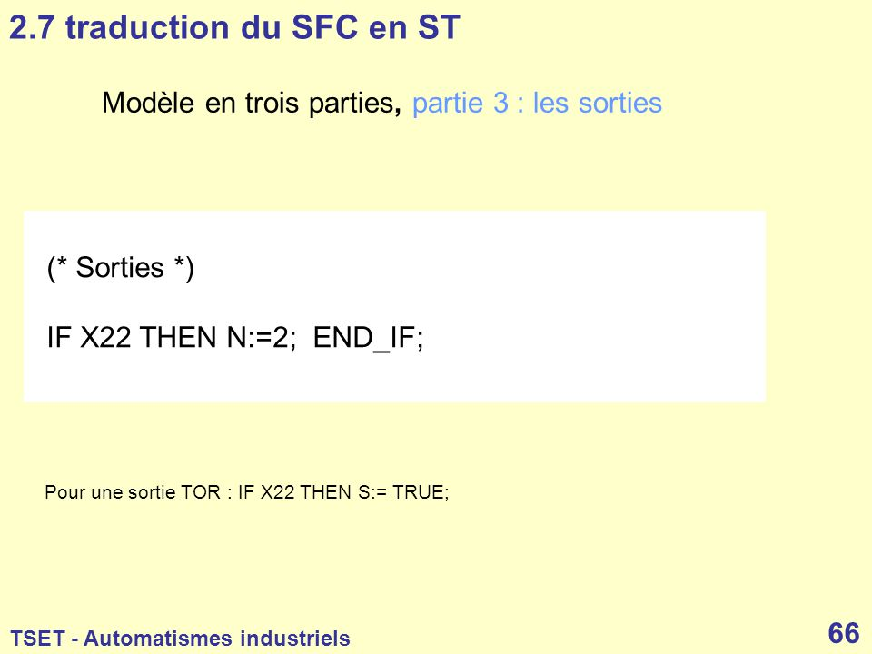 2.7 traduction du SFC en ST Modèle en trois parties, partie 3 : les sorties. (* Sorties *) IF X22 THEN N:=2; END_IF;