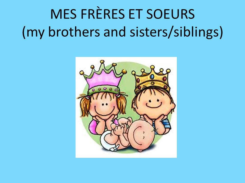 MES FRÈRES ET SOEURS (my brothers and sisters/siblings)