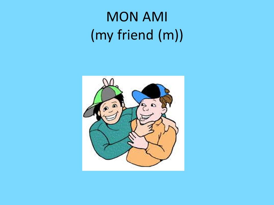 MON AMI (my friend (m))