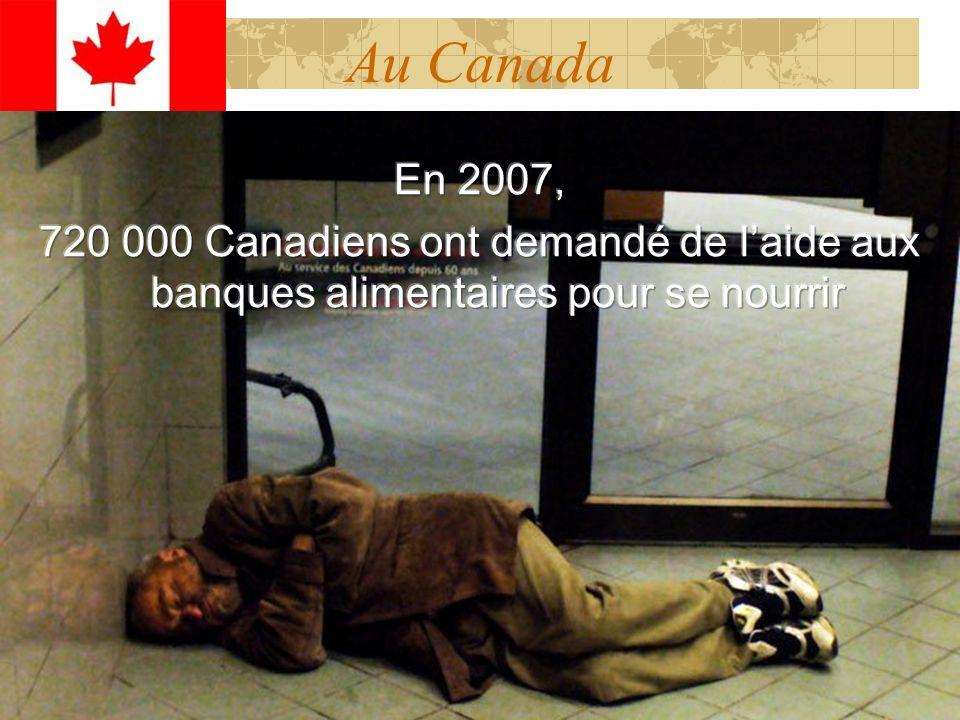 Au Canada En 2007, 720 000 Canadiens ont demandé de l'aide aux banques alimentaires pour se nourrir.