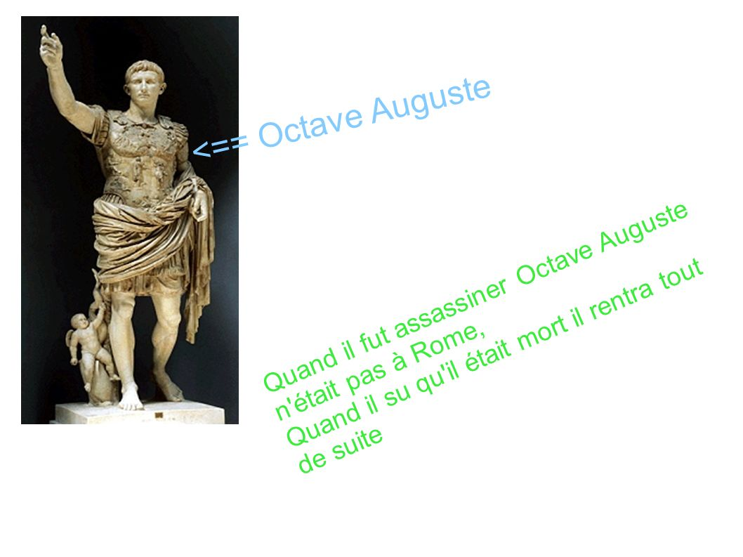 <== Octave Auguste Quand il fut assassiner Octave Auguste n était pas à Rome, Quand il su qu il était mort il rentra tout de suite.