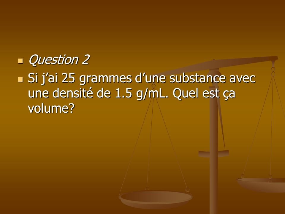 Question 2 Si j'ai 25 grammes d'une substance avec une densité de 1.5 g/mL. Quel est ça volume