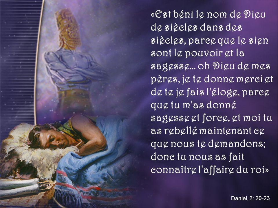 «Est béni le nom de Dieu de siècles dans des siècles, parce que le sien sont le pouvoir et la sagesse… oh Dieu de mes pères, je te donne merci et de te je fais l éloge, parce que tu m as donné sagesse et force, et moi tu as rebellé maintenant ce que nous te demandons; donc tu nous as fait connaître l affaire du roi»