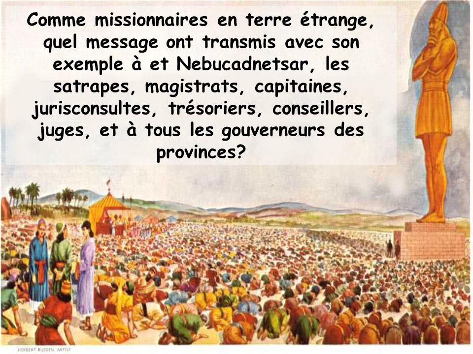 Comme missionnaires en terre étrange, quel message ont transmis avec son exemple à et Nebucadnetsar, les satrapes, magistrats, capitaines, jurisconsultes, trésoriers, conseillers, juges, et à tous les gouverneurs des provinces
