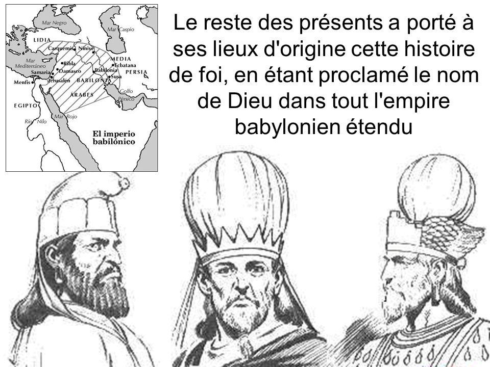 Le reste des présents a porté à ses lieux d origine cette histoire de foi, en étant proclamé le nom de Dieu dans tout l empire babylonien étendu