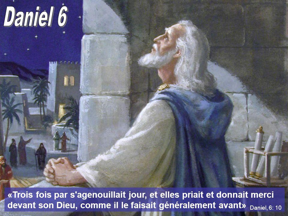 Daniel 6 «Trois fois par s agenouillait jour, et elles priait et donnait merci devant son Dieu, comme il le faisait généralement avant»