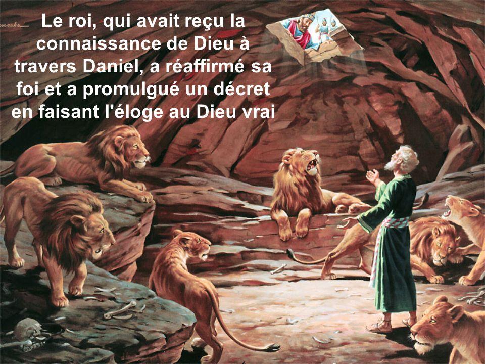 Le roi, qui avait reçu la connaissance de Dieu à travers Daniel, a réaffirmé sa foi et a promulgué un décret en faisant l éloge au Dieu vrai