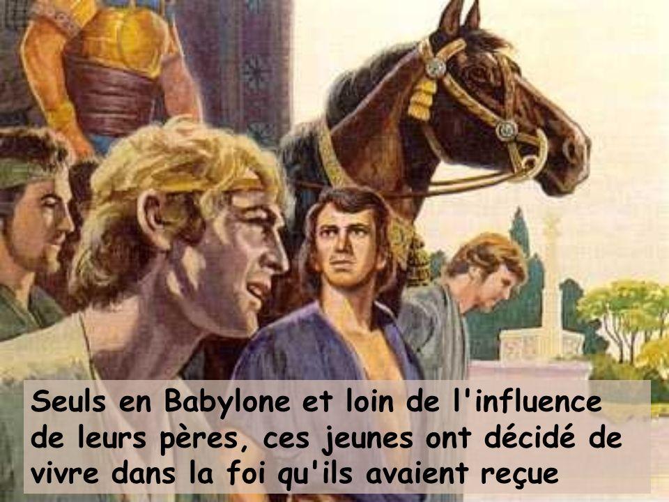 Seuls en Babylone et loin de l influence de leurs pères, ces jeunes ont décidé de vivre dans la foi qu ils avaient reçue