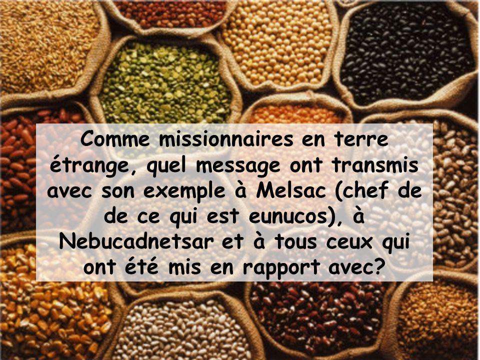 Comme missionnaires en terre étrange, quel message ont transmis avec son exemple à Melsac (chef de de ce qui est eunucos), à Nebucadnetsar et à tous ceux qui ont été mis en rapport avec