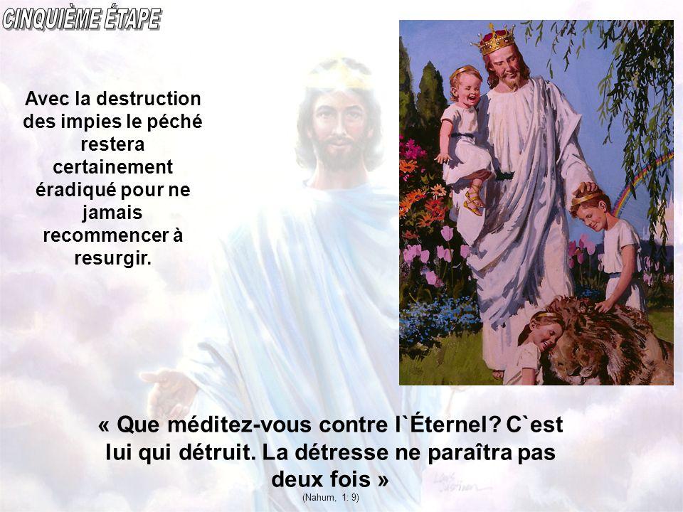 CINQUIÈME ÉTAPE Avec la destruction des impies le péché restera certainement éradiqué pour ne jamais recommencer à resurgir.