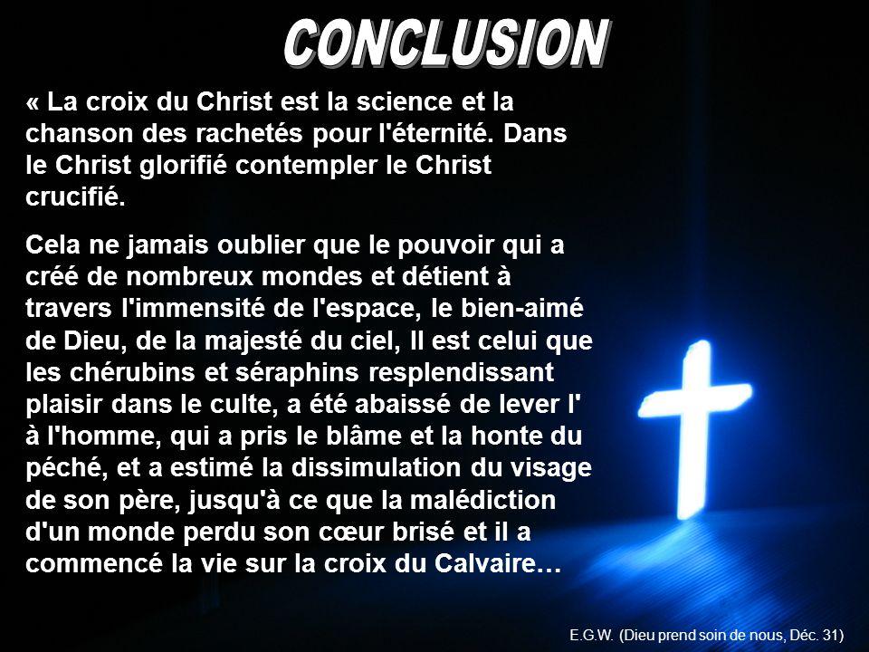 CONCLUSION« La croix du Christ est la science et la chanson des rachetés pour l éternité. Dans le Christ glorifié contempler le Christ crucifié.