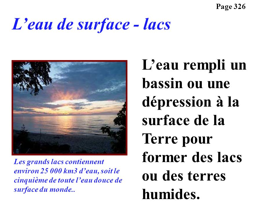 Page 326 L'eau de surface - lacs. L'eau rempli un bassin ou une dépression à la surface de la Terre pour former des lacs ou des terres humides.