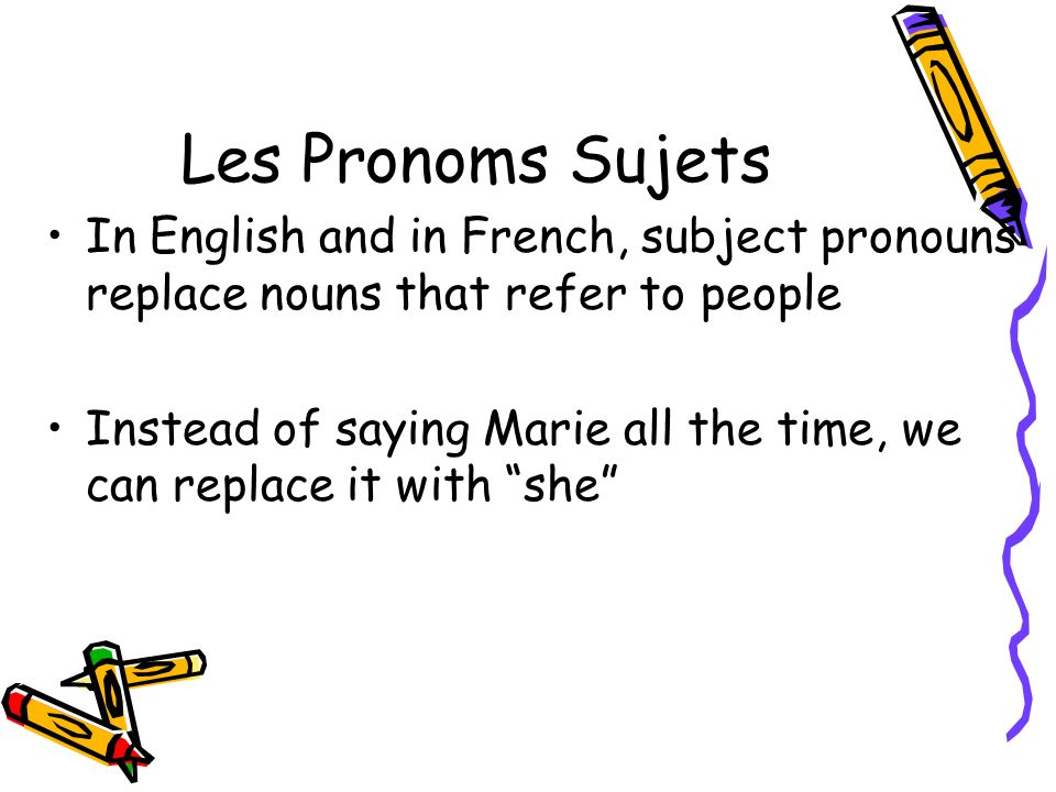 Les Pronoms Sujets In English and in French, subject pronouns replace nouns that refer to people.