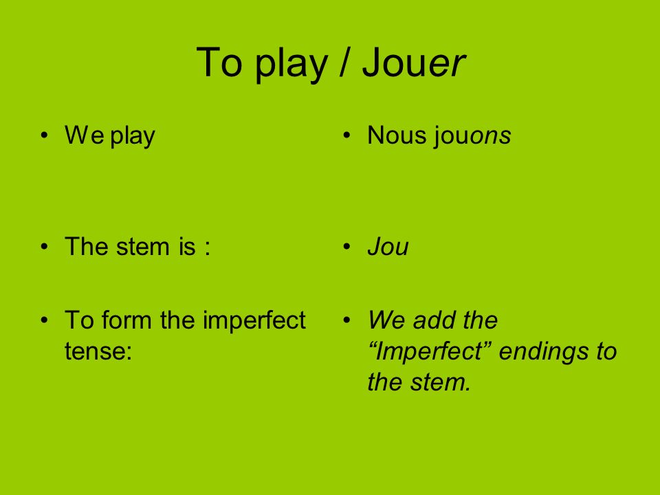 To play / Jouer We play The stem is : To form the imperfect tense: