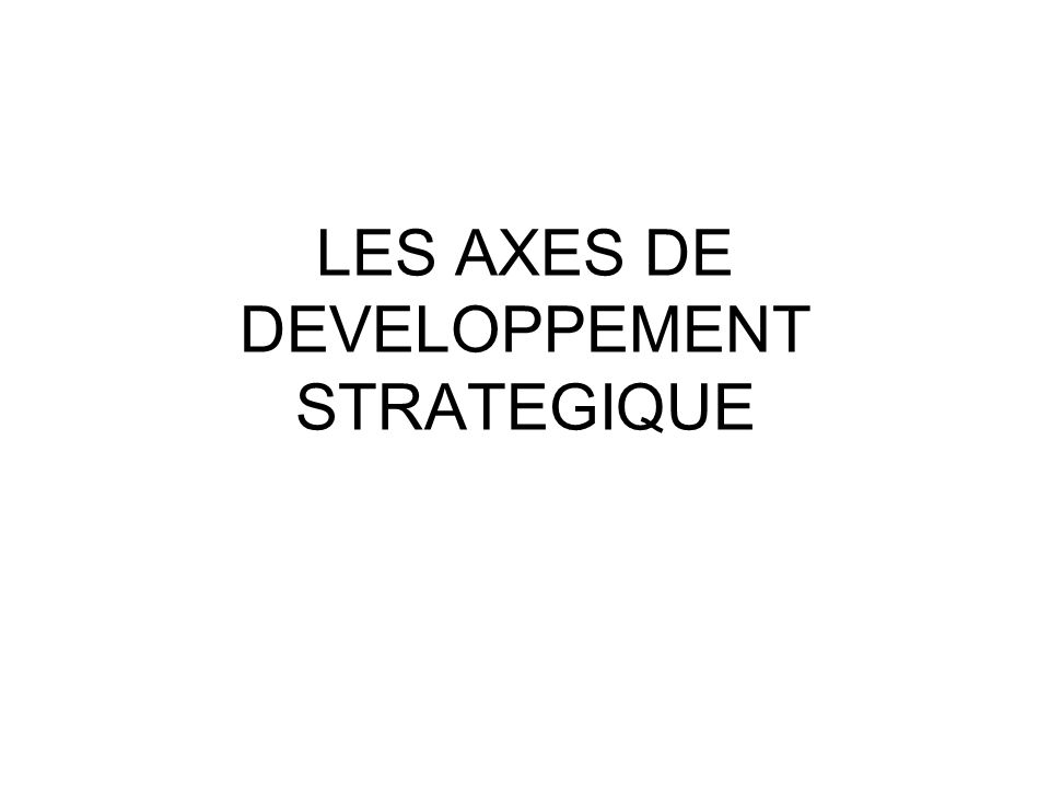 LES AXES DE DEVELOPPEMENT STRATEGIQUE
