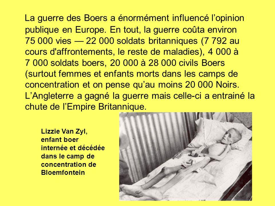 La guerre des Boers a énormément influencé l'opinion publique en Europe. En tout, la guerre coûta environ 75 000 vies — 22 000 soldats britanniques (7 792 au cours d affrontements, le reste de maladies), 4 000 à 7 000 soldats boers, 20 000 à 28 000 civils Boers (surtout femmes et enfants morts dans les camps de concentration et on pense qu'au moins 20 000 Noirs. L'Angleterre a gagné la guerre mais celle-ci a entrainé la chute de l'Empire Britannique.