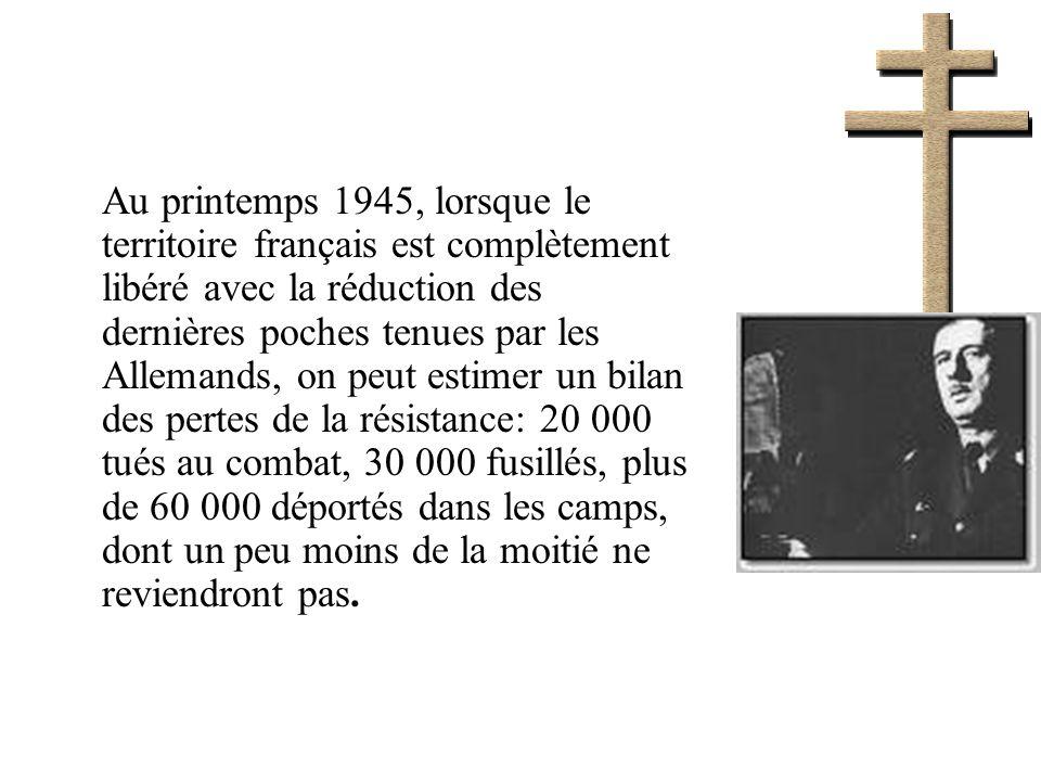 Au printemps 1945, lorsque le territoire français est complètement libéré avec la réduction des dernières poches tenues par les Allemands, on peut estimer un bilan des pertes de la résistance: 20 000 tués au combat, 30 000 fusillés, plus de 60 000 déportés dans les camps, dont un peu moins de la moitié ne reviendront pas.