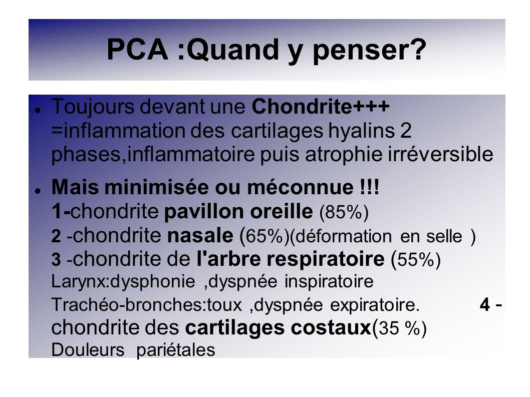PCA :Quand y penser Toujours devant une Chondrite+++ =inflammation des cartilages hyalins 2 phases,inflammatoire puis atrophie irréversible.