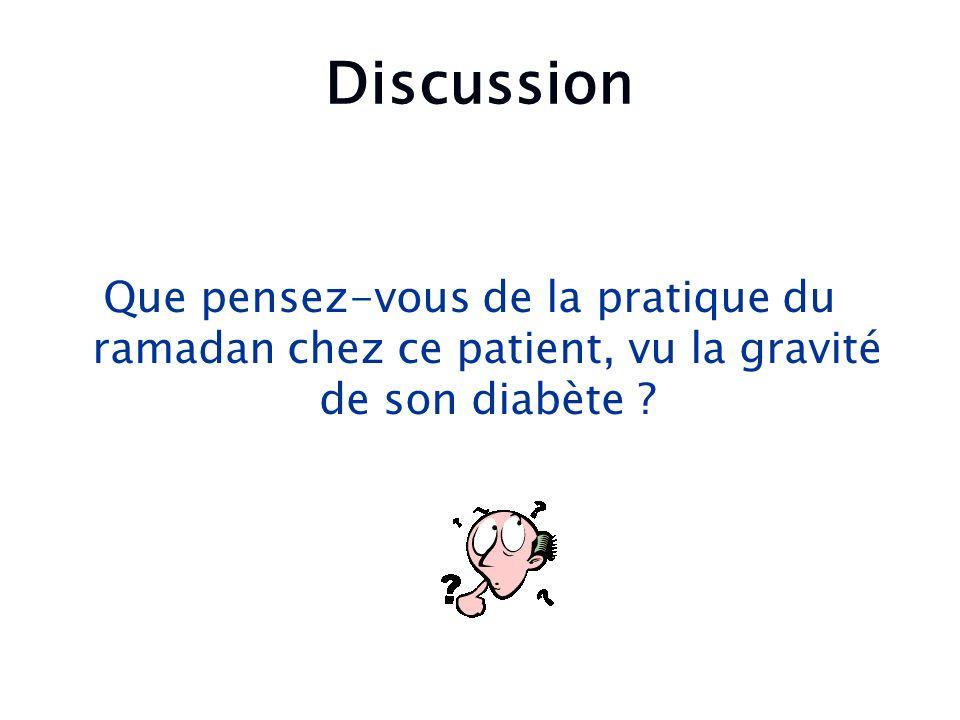 Discussion Que pensez-vous de la pratique du ramadan chez ce patient, vu la gravité de son diabète