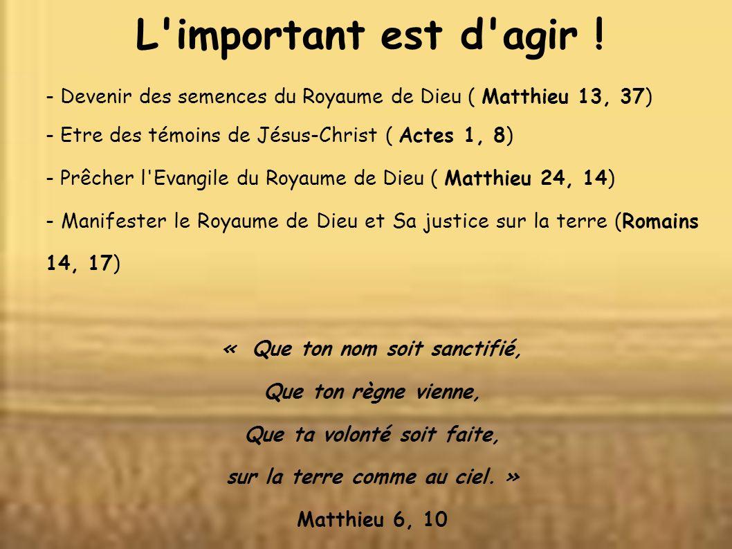 L important est d agir ! - Devenir des semences du Royaume de Dieu ( Matthieu 13, 37) - Etre des témoins de Jésus-Christ ( Actes 1, 8)