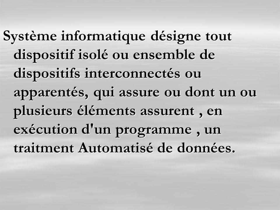 Système informatique désigne tout dispositif isolé ou ensemble de dispositifs interconnectés ou apparentés, qui assure ou dont un ou plusieurs éléments assurent , en exécution d un programme , un traitment Automatisé de données.