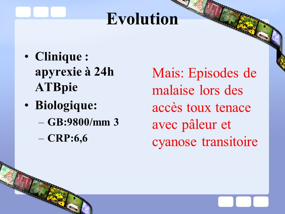Evolution Clinique : apyrexie à 24h ATBpie. Biologique: GB:9800/mm 3. CRP:6,6.