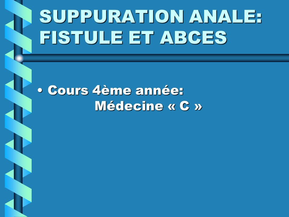 SUPPURATION ANALE: FISTULE ET ABCES