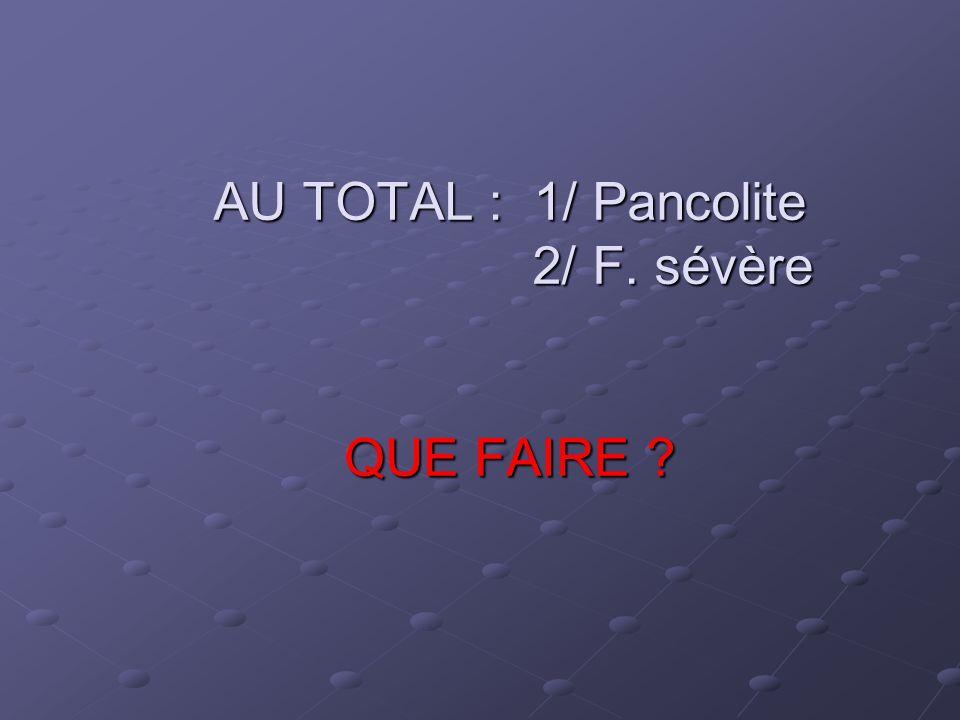 AU TOTAL : 1/ Pancolite 2/ F. sévère QUE FAIRE