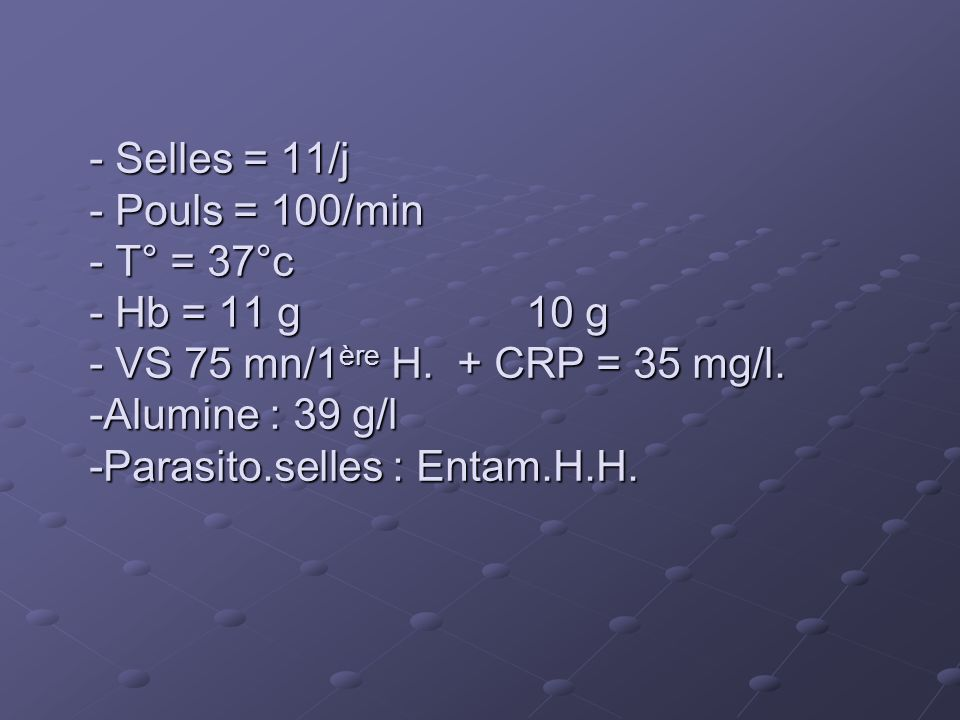 Selles = 11/j - Pouls = 100/min - T° = 37°c - Hb = 11 g 10 g - VS 75 mn/1ère H.