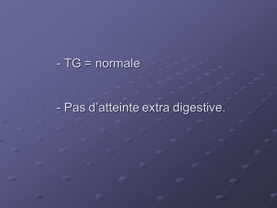 - TG = normale - Pas d'atteinte extra digestive.