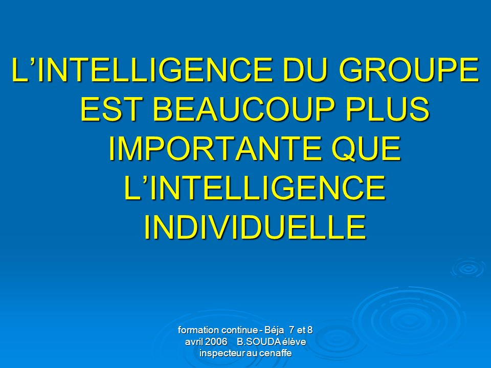 L'INTELLIGENCE DU GROUPE EST BEAUCOUP PLUS IMPORTANTE QUE L'INTELLIGENCE INDIVIDUELLE