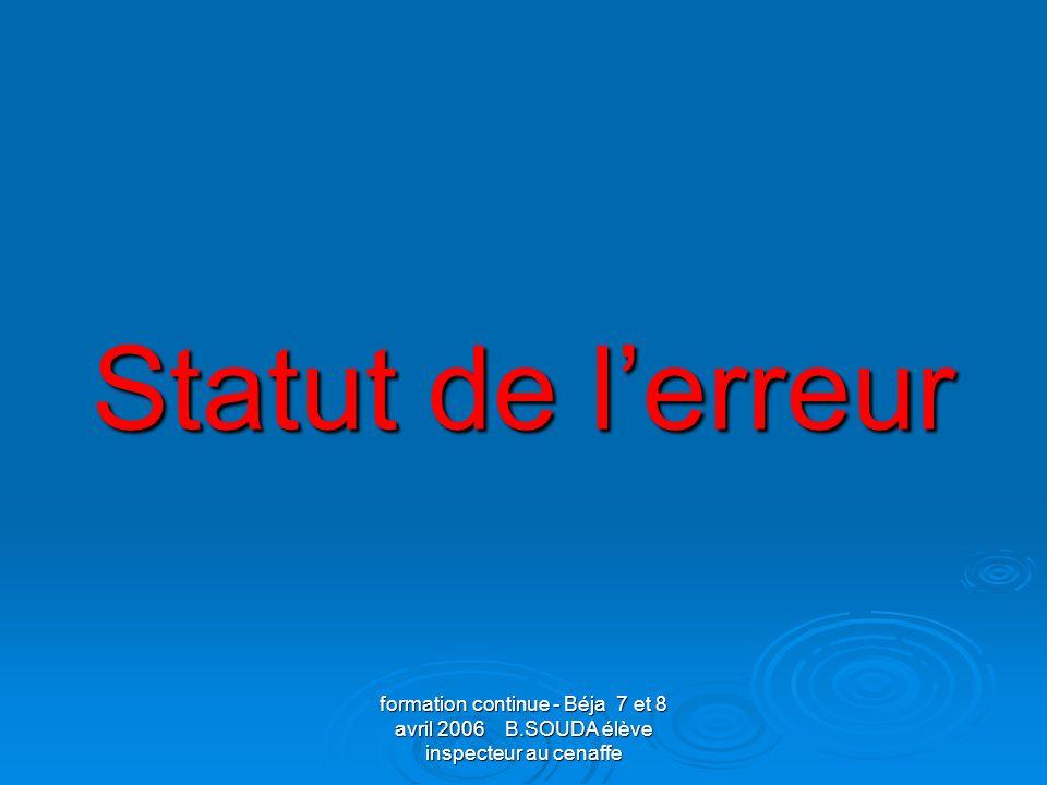 Statut de l'erreurformation continue - Béja 7 et 8 avril 2006 B.SOUDA élève inspecteur au cenaffe.