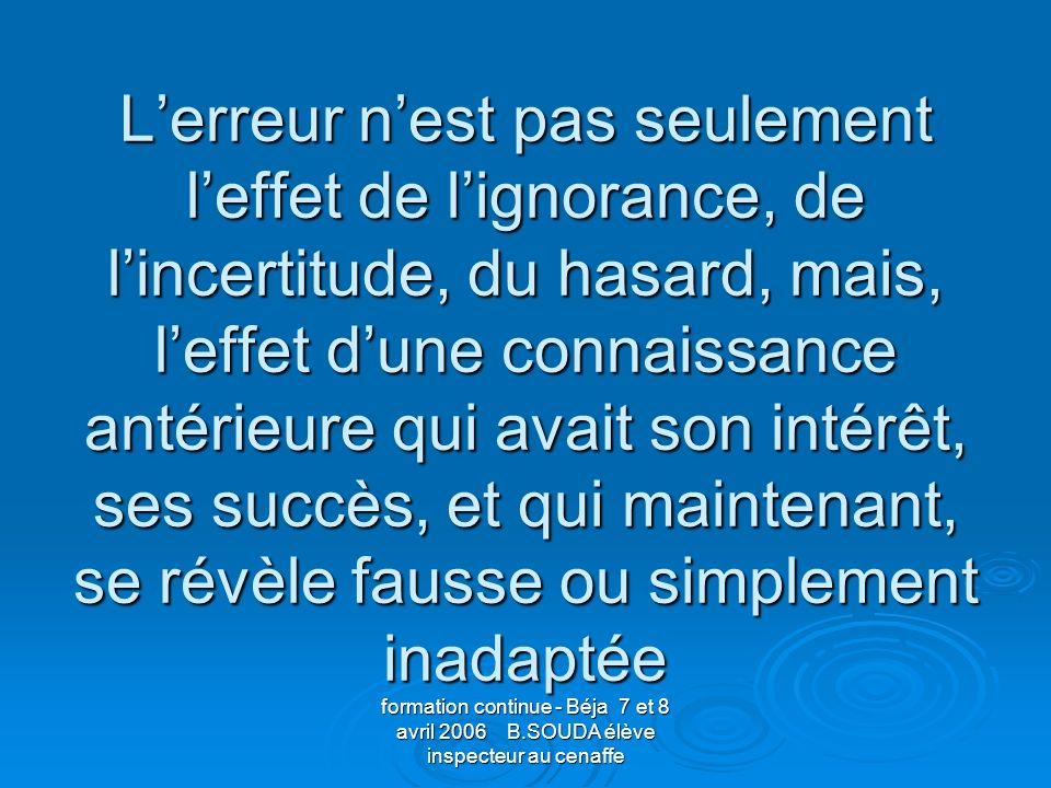 L'erreur n'est pas seulement l'effet de l'ignorance, de l'incertitude, du hasard, mais, l'effet d'une connaissance antérieure qui avait son intérêt, ses succès, et qui maintenant, se révèle fausse ou simplement inadaptée