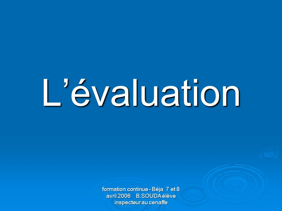 L'évaluation formation continue - Béja 7 et 8 avril 2006 B.SOUDA élève inspecteur au cenaffe