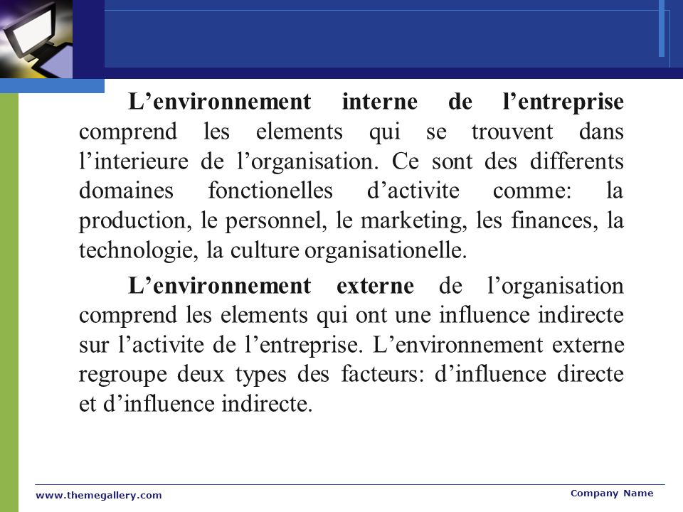 L'environnement interne de l'entreprise comprend les elements qui se trouvent dans l'interieure de l'organisation. Ce sont des differents domaines fonctionelles d'activite comme: la production, le personnel, le marketing, les finances, la technologie, la culture organisationelle.