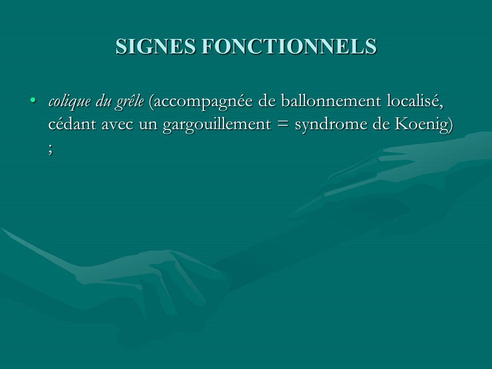 SIGNES FONCTIONNELS colique du grêle (accompagnée de ballonnement localisé, cédant avec un gargouillement = syndrome de Koenig) ;