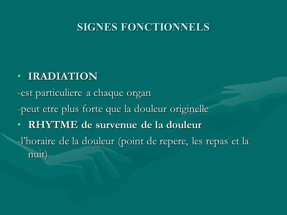 SIGNES FONCTIONNELS IRADIATION. -est particuliere a chaque organ. -peut etre plus forte que la douleur originelle.