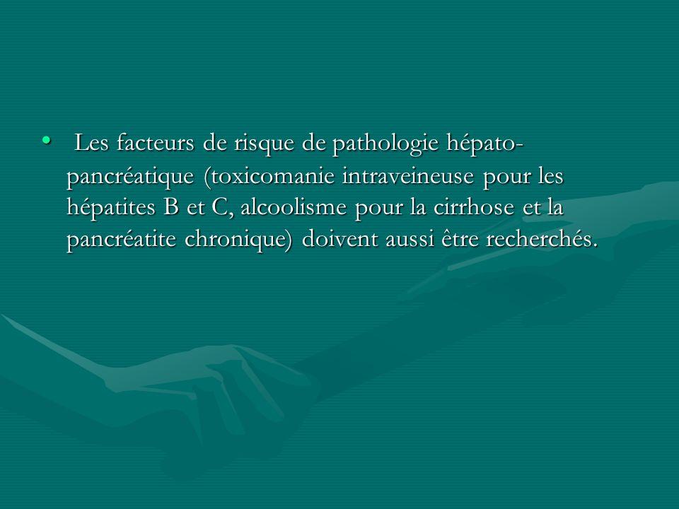 Les facteurs de risque de pathologie hépato-pancréatique (toxicomanie intraveineuse pour les hépatites B et C, alcoolisme pour la cirrhose et la pancréatite chronique) doivent aussi être recherchés.