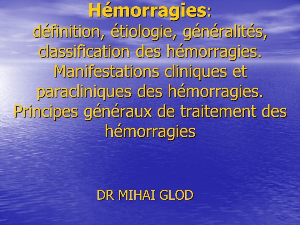 Hémorragies: définition, étiologie, généralités, classification des hémorragies. Manifestations cliniques et paracliniques des hémorragies. Principes généraux de traitement des hémorragies