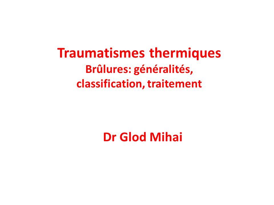 Traumatismes thermiques Brûlures: généralités, classification, traitement Dr Glod Mihai