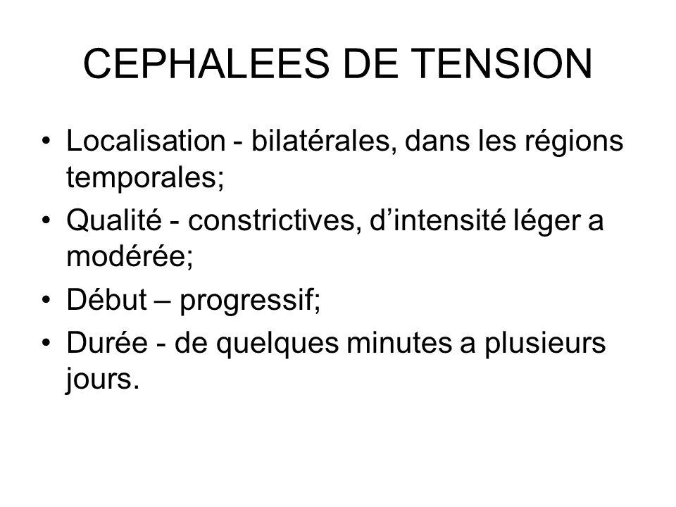 CEPHALEES DE TENSION Localisation - bilatérales, dans les régions temporales; Qualité - constrictives, d'intensité léger a modérée;
