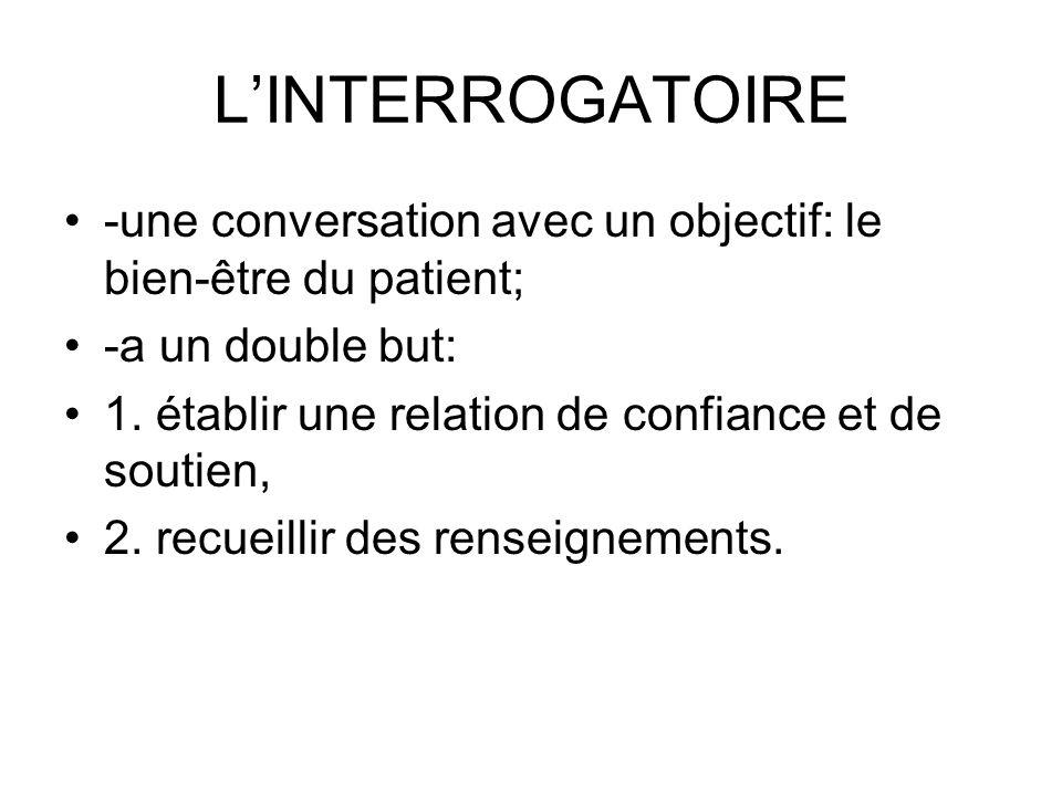 L'INTERROGATOIRE -une conversation avec un objectif: le bien-être du patient; -a un double but: 1. établir une relation de confiance et de soutien,