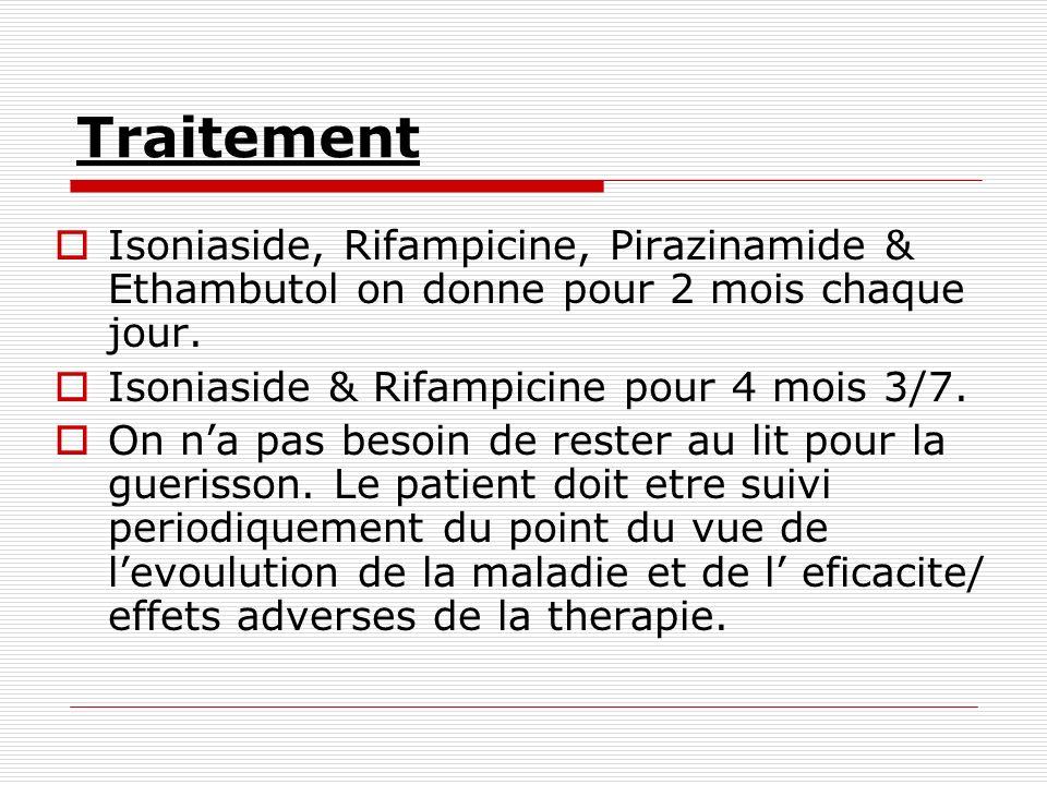 TraitementIsoniaside, Rifampicine, Pirazinamide & Ethambutol on donne pour 2 mois chaque jour. Isoniaside & Rifampicine pour 4 mois 3/7.